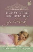 Искусство воспитания девочек. Как воспитать дочь по сердцу Божьему